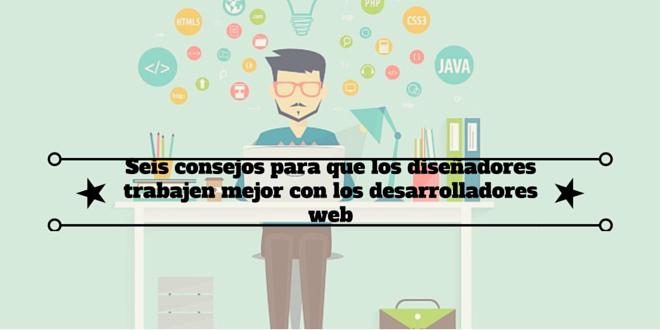 Diseño web: Seis consejos para que los diseñadores trabajen mejor con los desarrolladores web