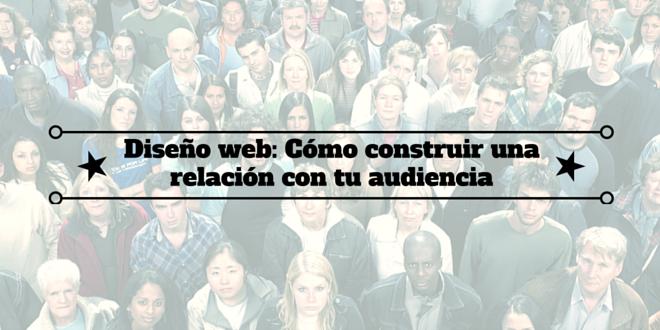 Diseño web: Cómo construir una relación con tu audiencia