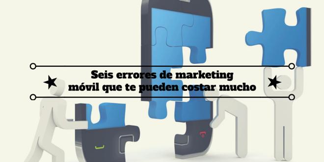 Seis errores de marketing móvilque te pueden costar mucho